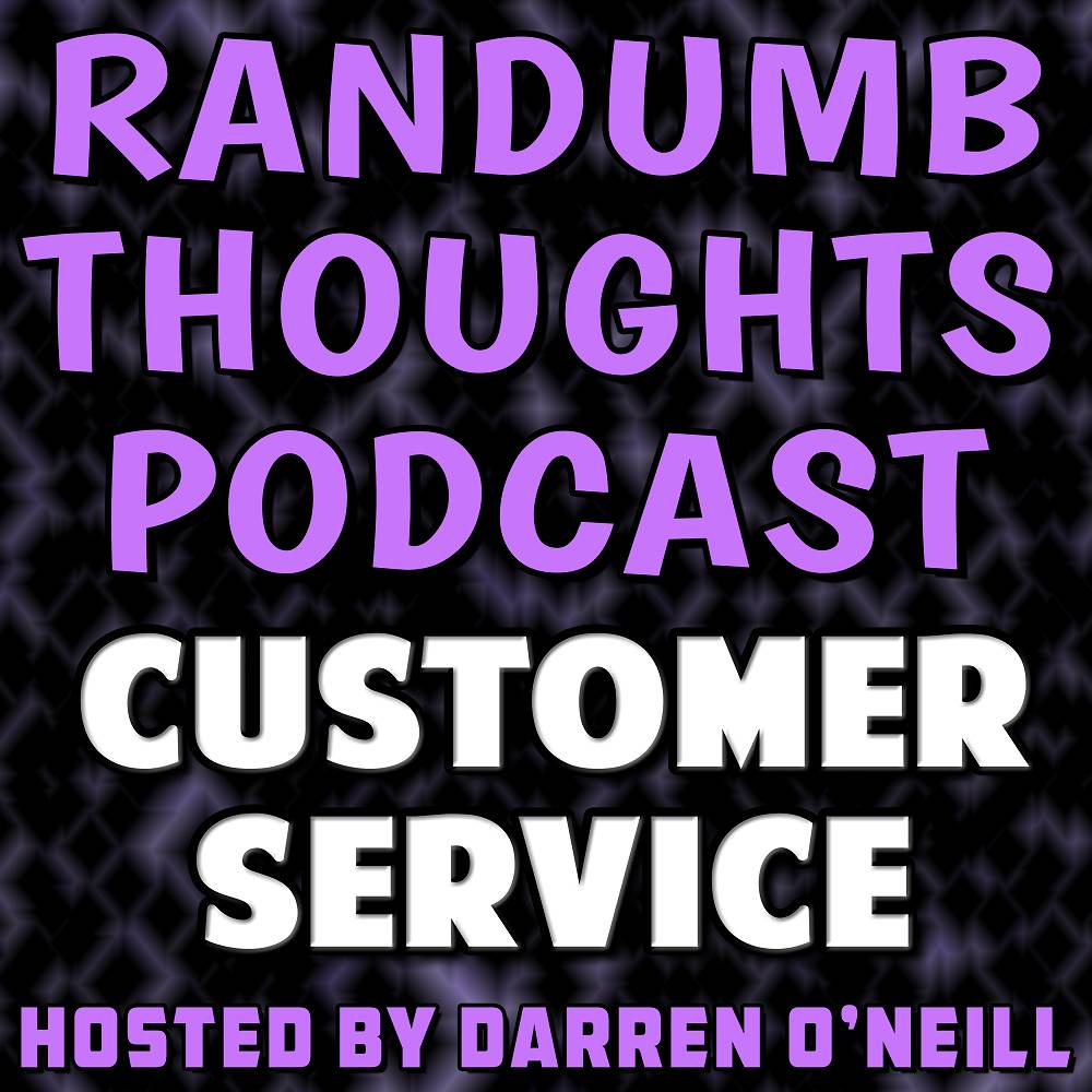 Randumb Thoughts Podcast - Episode #44 - Customer Service