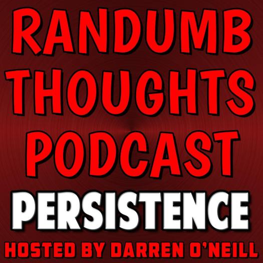 Randumb Thoughts Podcast - Episode #46 - Persistence