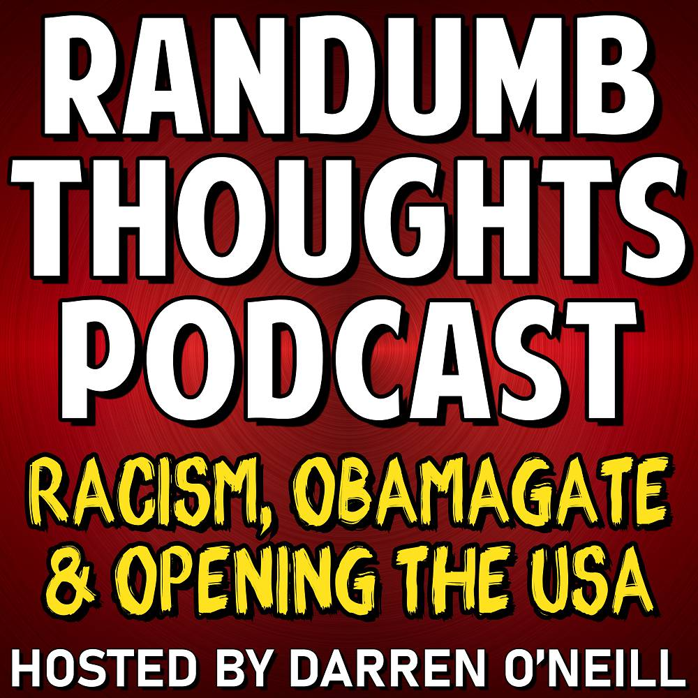 Randumb Thoughts Podcast - Episode #84 - Racism, Obamagate & Opening The USA