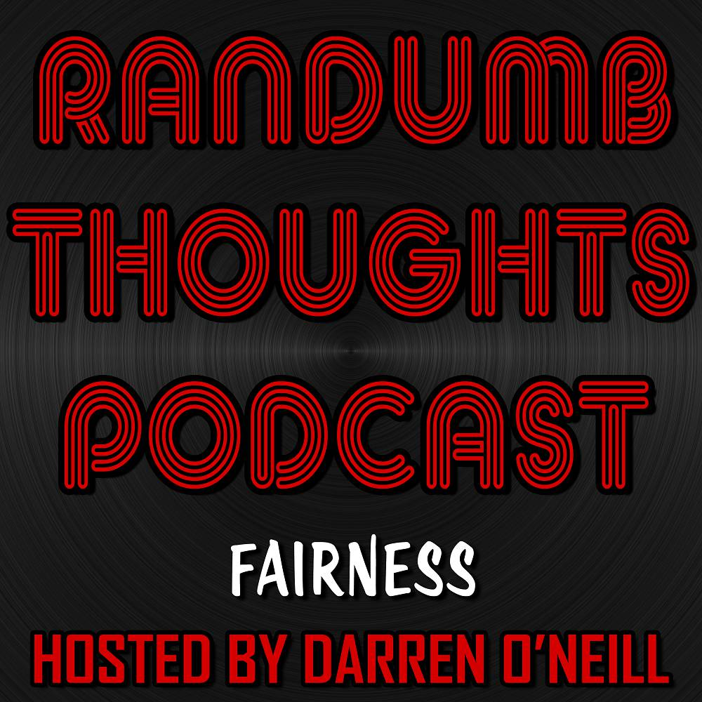 Randumb Thoughts Podcast - Episode #89 - Fairness