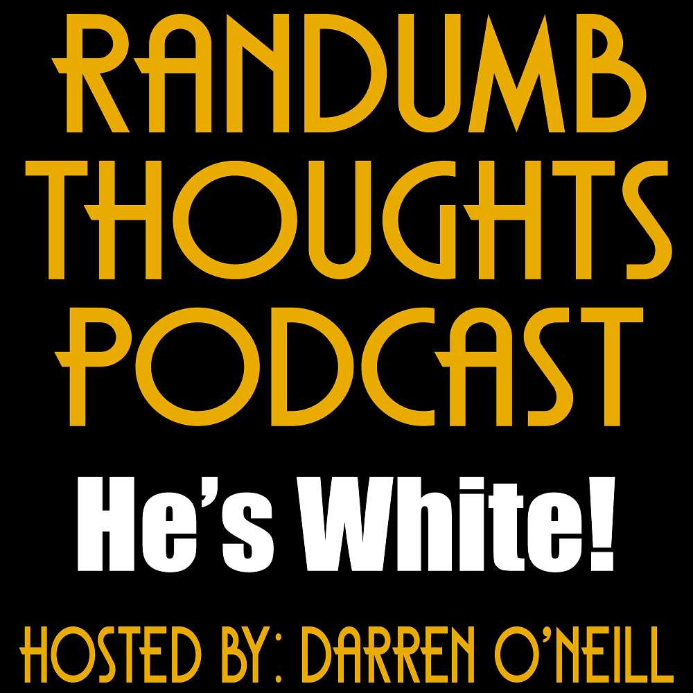 Randumb Thoughts #132 - He's White
