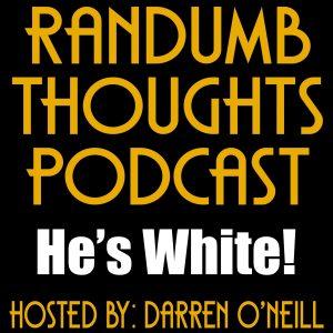 Randumb Thoughts #132 - He's White