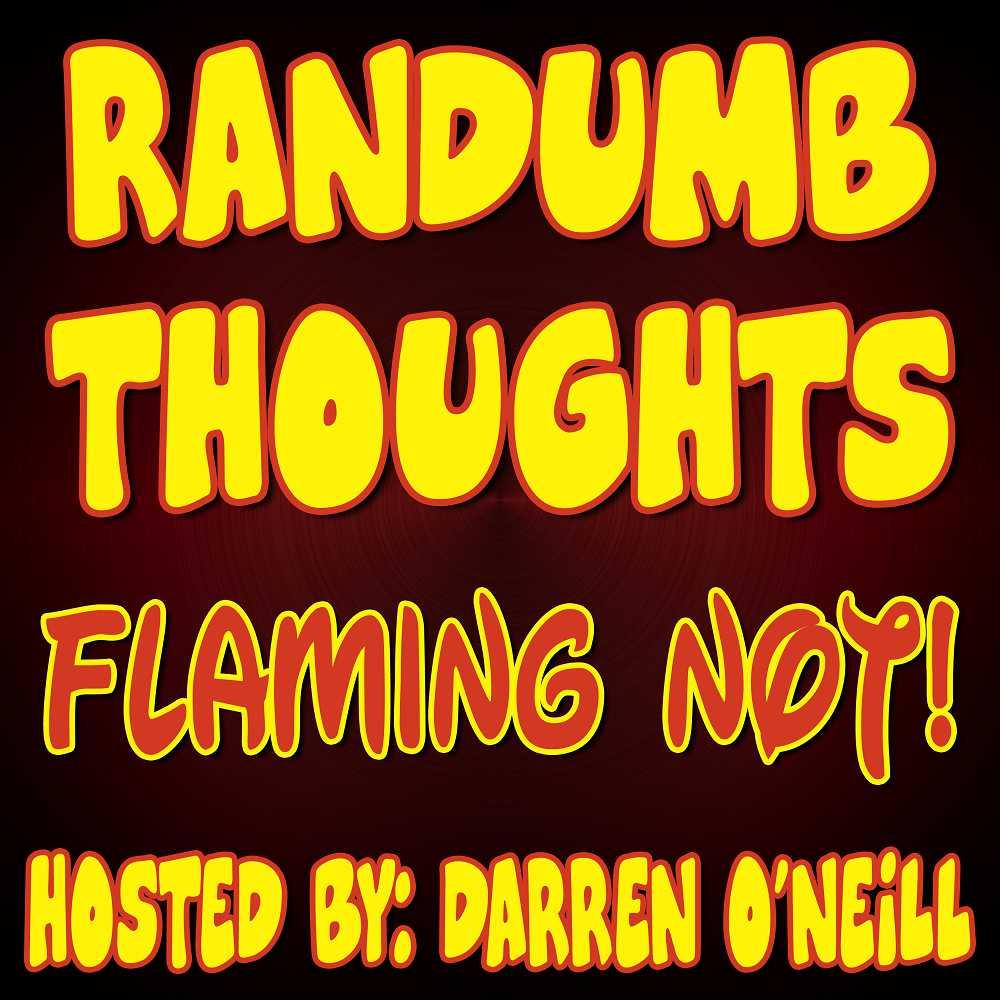Randumb Thoughts Podcast #137 - Flaming Not