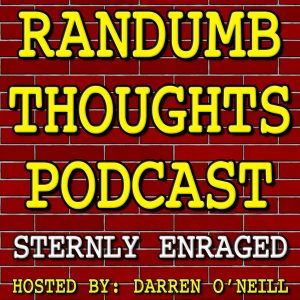 Randumb Thoughts Podcast #143 - Sternly Enraged
