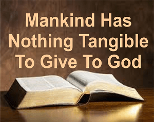Mankind Has Nothing Tangible to Give to God