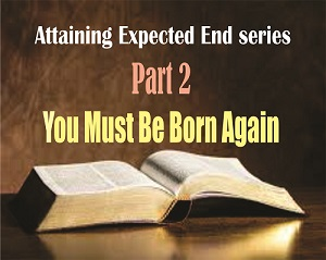 ATTAINING EXPECTED END Part 2: You Must Be Born Again
