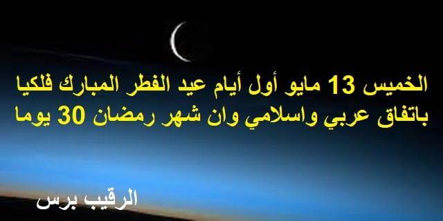 الخميس أول أيام عيد الفطر المبارك فلكيا باتفاق عربي واسلامي وان شهر رمضان 30 يوما لإستحالة رؤية الهلال اليوم