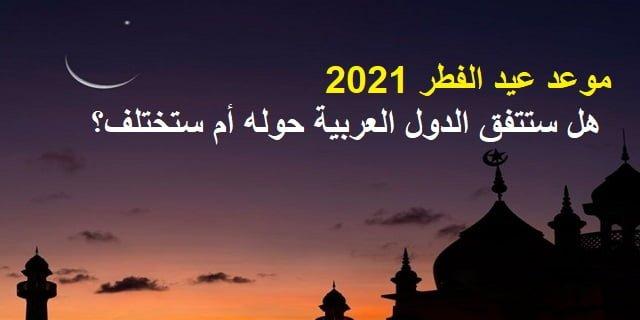 موعد عيد الفطر 2021  | هل ستتفق الدول العربية حوله أم ستختلف؟