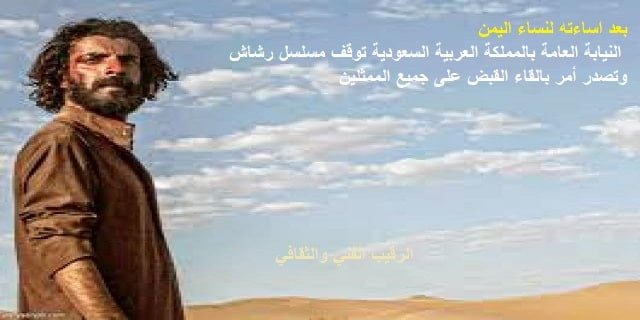 بعد اساءته لنساء اليمن   النيابة العامة بالمملكة تصدر امر ايقاف مسلسل رشاش والقبض على جميع الممثلين