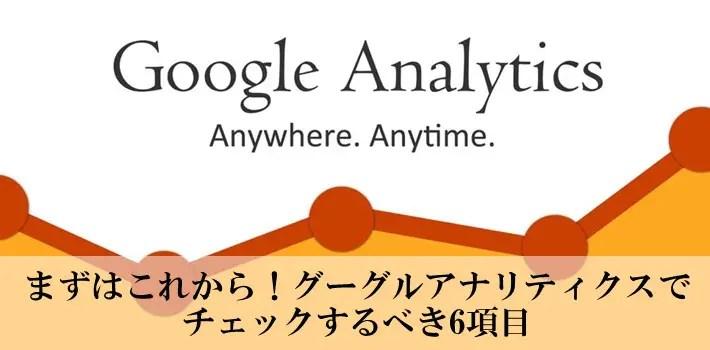 まずはこれだけ!グーグルアナリティクスでチェックするべき6項目