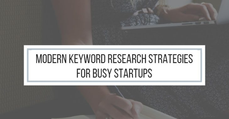 Here's What Modern Keyword Research Strategies should be for Busy Startups