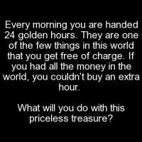 """Every morning you are handed 24 golden hours. They are one of the few things in this world that you get free of charge. If you had all the money in the world, you couldn't buy an extra hour. What will you do with this priceless treasure?"""