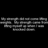"""My strength did not come lifting weights.  My strength came from lifting myself up when I was knocked down."""