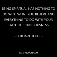 """Being spiritual has nothing to do with what you believe and everything to do with your state of consciousness."""