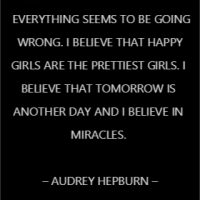 I believe in being strong when everything seems to be going wrong. I believe that happy girls are the prettiest girls. I believe that tomorrow is another day and I believe in miracles.