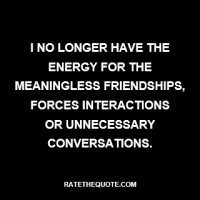 """I no longer have the energy for the meaningless friendships, forces interactions or unnecessary conversations."""