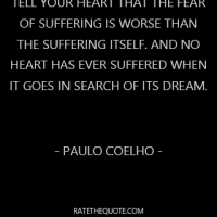 Tell your heart that the fear of suffering is worse than the suffering itself. And no heart has ever suffered when it goes in search of its dream.