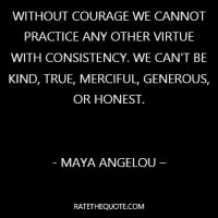"""Without courage we cannot practice any other virtue with consistency. We can't be kind, true, merciful, generous, or honest."""