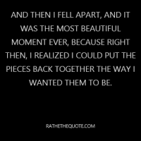 And then I fell apart, and it was the most beautiful moment ever, because right then, I realized I could put the pieces back together the way I wanted them to be.