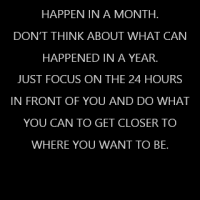 Don't think about what can happen in a month. Don't think about what can happened in a year. Just focus on the 24 hours in front of you and do what you can to get closer to where you want to be.