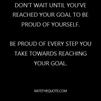 Don't wait until you've reached your goal to be proud of yourself. Be proud of every step you take towards reaching your goal.