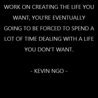 If you don't make the time to work on creating the life you want, you're eventually going to be forced to spend a lot of time dealing with a life you don't want. – Kevin Ngo –