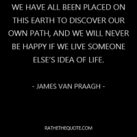 We have all been placed on this earth to discover our own path, and we will never be happy if we live someone else's idea of life. – James Van Praagh –