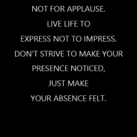 Work for a cause, not for applause. Live life to express not to impress. Don't strive to make your presence noticed, just make your absence felt.