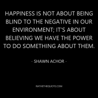 Happiness is not about being blind to the negative in our environment; it's about believing we have the power to do something about them. - Shawn Achor -