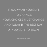 If you want your life to change, your choices must change and today is the best day of your life to begin.