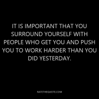 It is important that you surround yourself with people who get you and push you to work harder than you did yesterday.