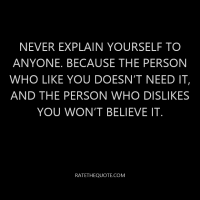 Never explain yourself to anyone. Because the person who like you doesn't need it, and the person who dislikes you won't believe it.