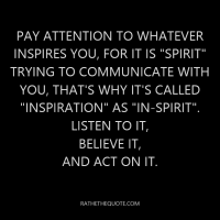"Pay attention to whatever inspires you, for it is ""spirit"" trying to communicate with you, that's why it's called ""inspiration"" as ""in-spirit"". Listen to it, believe it, and act on it."