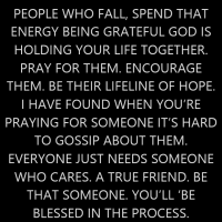 Today, Instead of putting down and talking about people who fall, spend that energy being grateful God is holding your life together. Pray for them. Encourage them. Be their lifeline of hope. I have found when you're praying for someone it's hard to gossip about them. Everyone just needs someone who cares. A true friend. Be that someone. You'll 'be blessed in the process.