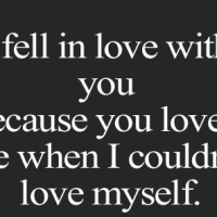 I fell in love with you because you fell in love with me when I couldn`t love myself.