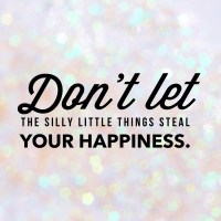 Don`t let the silly little things steal your happiness.