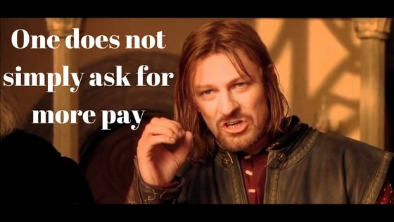 one does not simply ask for more pay