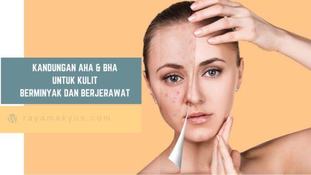 Mengenal kandungan AHA & BHA untuk kulit berminyak dan berjerawat