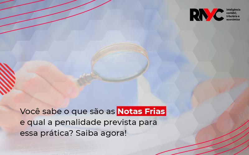 Você Sabe O Que São As Notas Frias E Qual A Penalidade Prevista Para Essa Prática - Contabilidade Em Goiânia - GO | Rayc Contabilidade