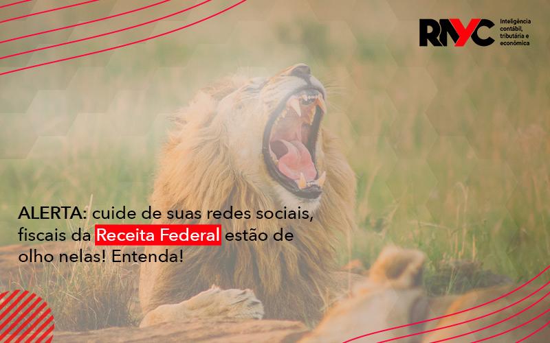 Alerta Cuide De Suas Redes Sociais Fiscais Da Receita Federal Estao De Olho Nela - Contabilidade Em Goiânia - GO | Rayc Contabilidade