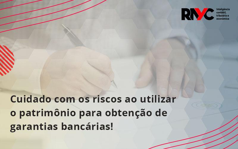 Cuidado Com Os Riscos Ao Utilizar O Patrimônio Para Obtenção De Garantias - Contabilidade Em Goiânia - GO | Rayc Contabilidade
