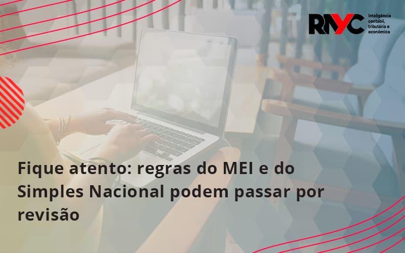 Fique Atento Regras Mei E Do Simples Nacional Podem Passar Por Revisao Rayc - Contabilidade Em Goiânia - GO | Rayc Contabilidade