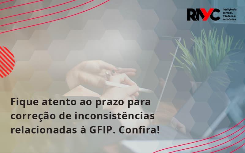 Fique Atento Ao Prazo Para Correção De Inconsistências Relacionadas à Gfip. Confira Rayc - Contabilidade Em Goiânia - GO | Rayc Contabilidade