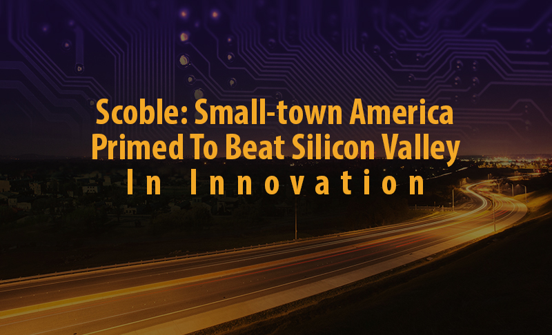 Scoble: Small-town America Primed To Beat Silicon Valley In Innovation