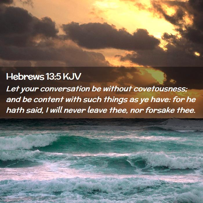 Hebrews 13:5 - Let your conversation be without covetousness; and be content with such things as ye have: for he hath said, I will never leave thee, nor forsake thee.