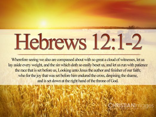 Hebrews 12:1-2 -  Wherefore seeing we also are compassed about with so great a cloud of witnesses, let us lay aside every weight, and the sin which doth so easily beset us, and let us run with patience the race that is set before us,   Looking unto Jesus the author and finisher of our faith; who for the joy that was set before him endured the cross, despising the shame, and is set down at the right hand of the throne of God.