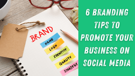 Top 6 Branding Tips to Promote Your Business on Social Media
