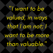 I want to be valued, in ways that I am not; I want to be more than valuable (3)