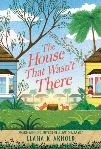 The House That Wasn't There - Elana K. Arnold- Middle-Grade Books to Read in 2021