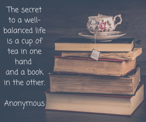 The secret to a well-balanced lifeis a cup of tea in one hand and a book in the other.Anonymous